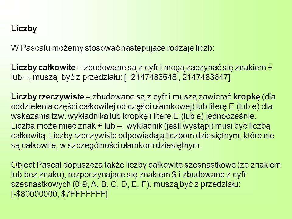 Liczby W Pascalu możemy stosować następujące rodzaje liczb: Liczby całkowite – zbudowane są z cyfr i mogą zaczynać się znakiem + lub –, muszą być z przedziału: [–2147483648 , 2147483647] Liczby rzeczywiste – zbudowane są z cyfr i muszą zawierać kropkę (dla oddzielenia części całkowitej od części ułamkowej) lub literę E (lub e) dla wskazania tzw.